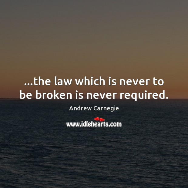 …the law which is never to be broken is never required. Andrew Carnegie Picture Quote