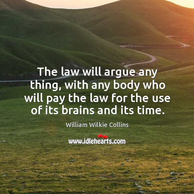 The law will argue any thing, with any body who will pay the law for the use of its brains and its time. Image