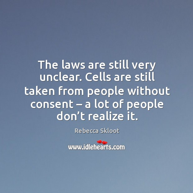 The laws are still very unclear. Cells are still taken from people without consent Image