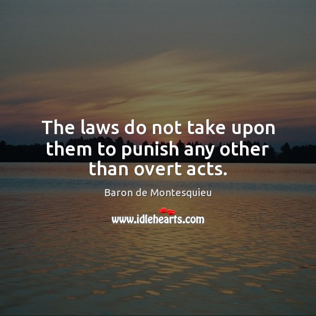 The laws do not take upon them to punish any other than overt acts. Baron de Montesquieu Picture Quote