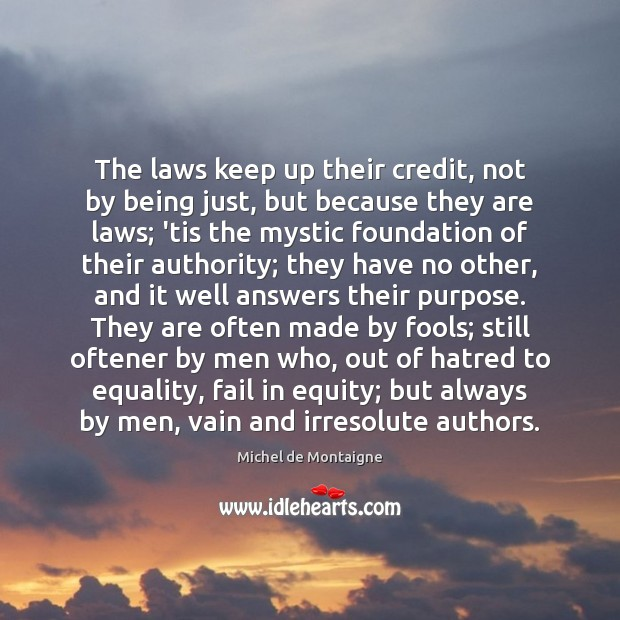 The laws keep up their credit, not by being just, but because Michel de Montaigne Picture Quote