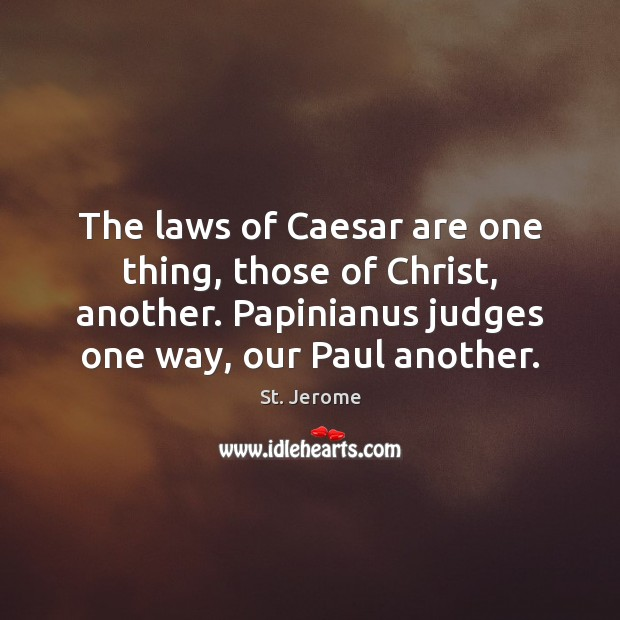 The laws of Caesar are one thing, those of Christ, another. Papinianus St. Jerome Picture Quote