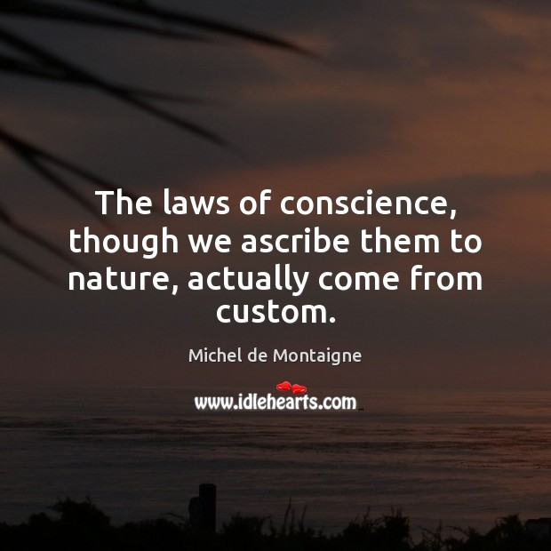 The laws of conscience, though we ascribe them to nature, actually come from custom. Image