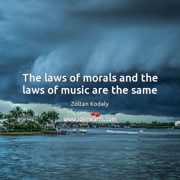 The laws of morals and the laws of music are the same Zoltan Kodaly Picture Quote