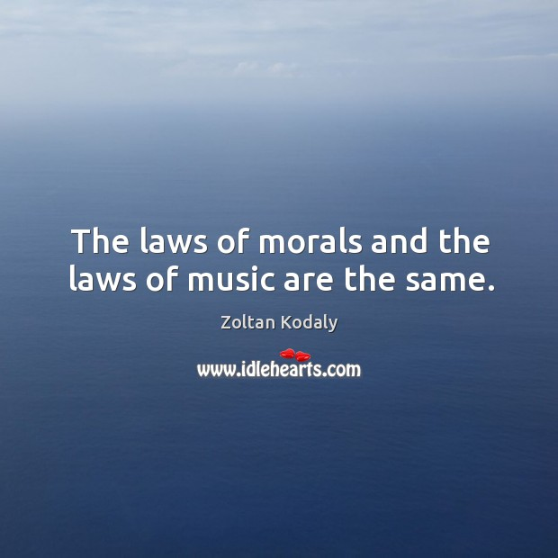 The laws of morals and the laws of music are the same. Zoltan Kodaly Picture Quote