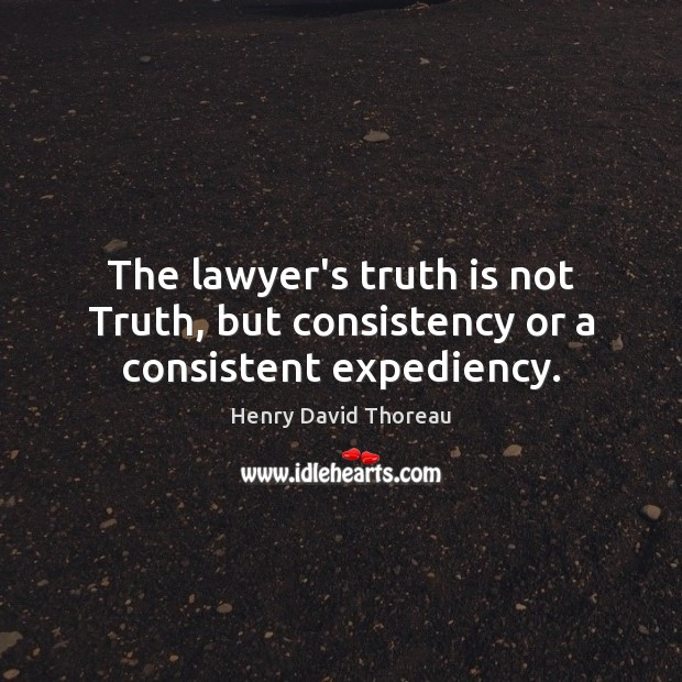 The lawyer's truth is not Truth, but consistency or a consistent expediency. Henry David Thoreau Picture Quote