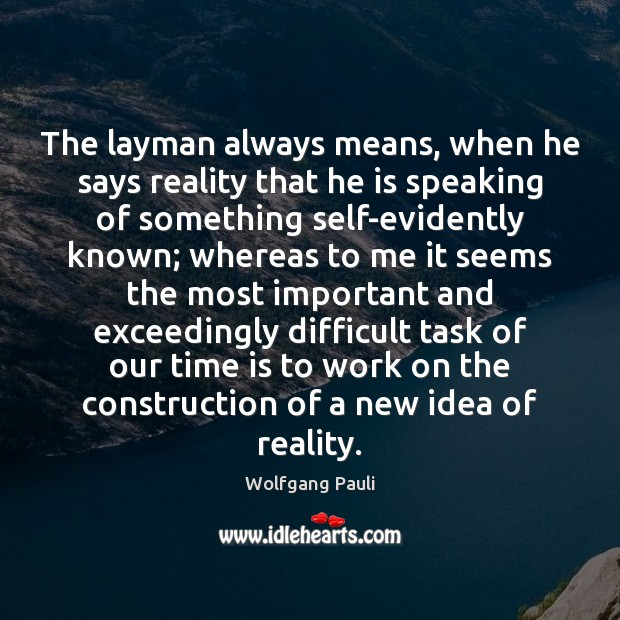 The layman always means, when he says reality that he is speaking Image