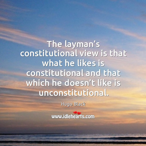 The layman's constitutional view is that what he likes is constitutional and that which he doesn't like is unconstitutional. Image