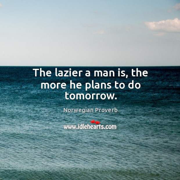 The lazier a man is, the more he plans to do tomorrow. Norwegian Proverbs Image
