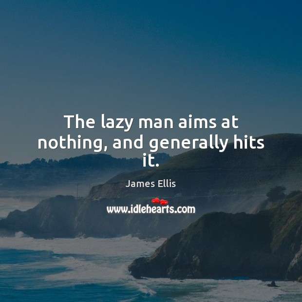 The lazy man aims at nothing, and generally hits it. Image