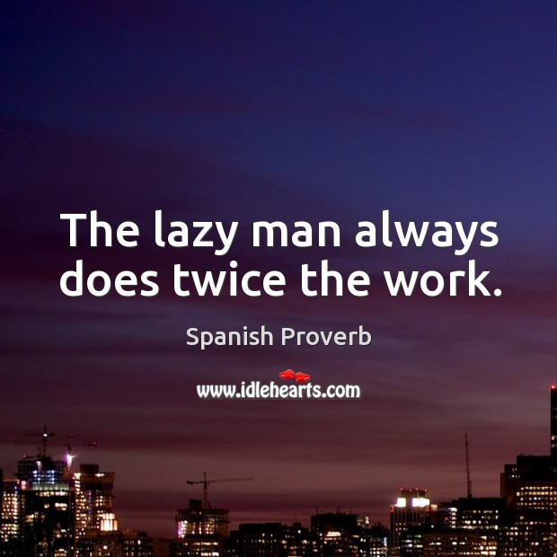 Image, The lazy man always does twice the work.