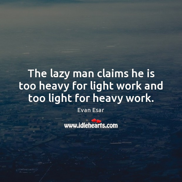 The lazy man claims he is too heavy for light work and too light for heavy work. Evan Esar Picture Quote
