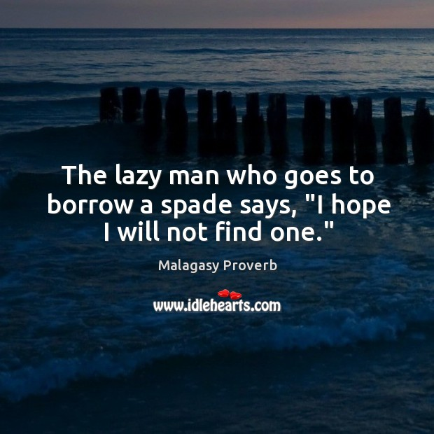 "Image, The lazy man who goes to borrow a spade says, ""I hope I will not find one."""