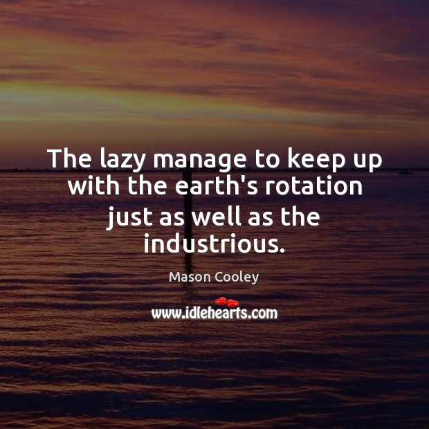 The lazy manage to keep up with the earth's rotation just as well as the industrious. Image