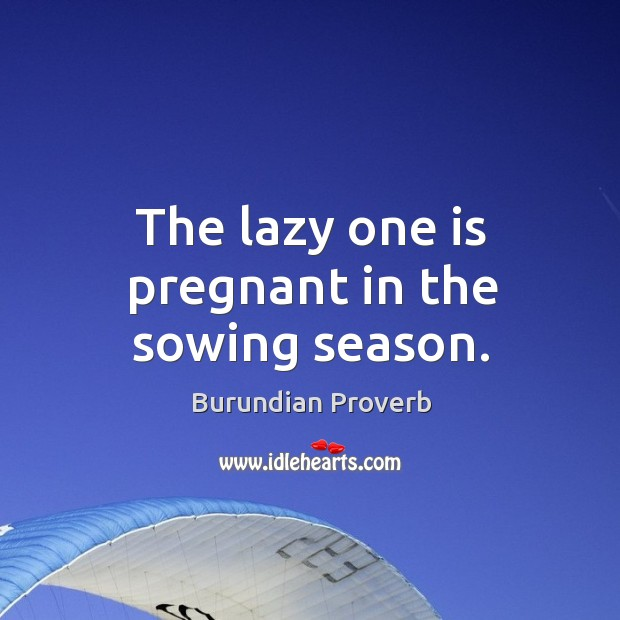 The lazy one is pregnant in the sowing season. Burundian Proverbs Image