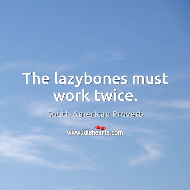 The lazybones must work twice. South American Proverbs Image