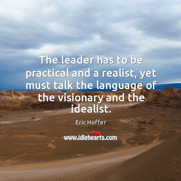 The leader has to be practical and a realist, yet must talk the language of the visionary and the idealist. Image