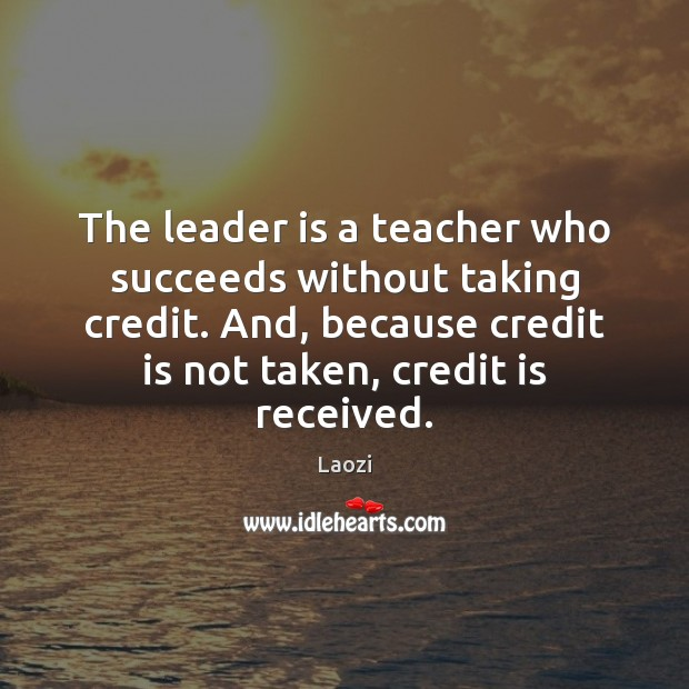 Image, The leader is a teacher who succeeds without taking credit. And, because