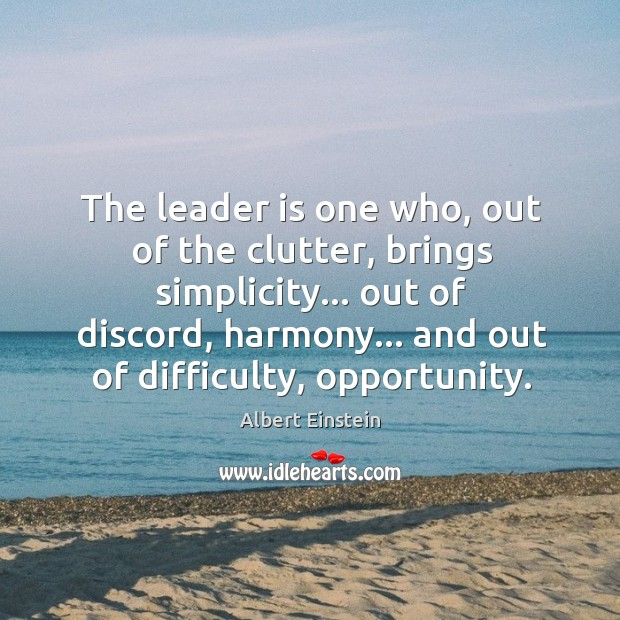 The leader is one who, out of the clutter, brings simplicity… out Image