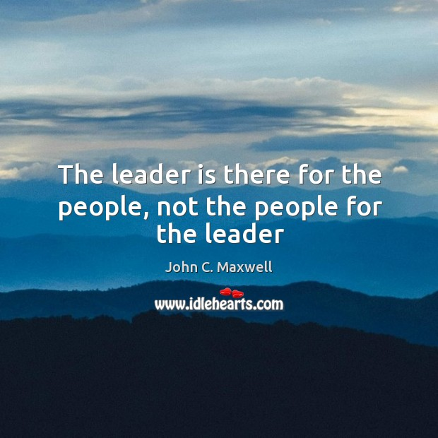 The leader is there for the people, not the people for the leader Image