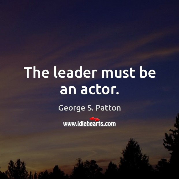 The leader must be an actor. George S. Patton Picture Quote