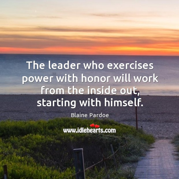 Image, The leader who exercises power with honor will work from the inside out, starting with himself.
