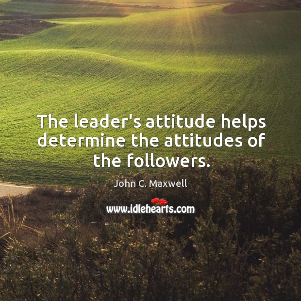 The leader's attitude helps determine the attitudes of the followers. Image
