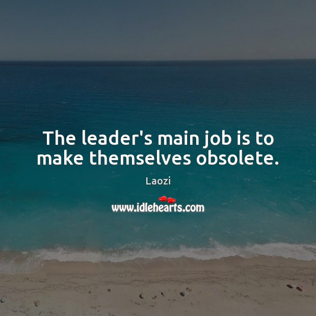 The leader's main job is to make themselves obsolete. Image