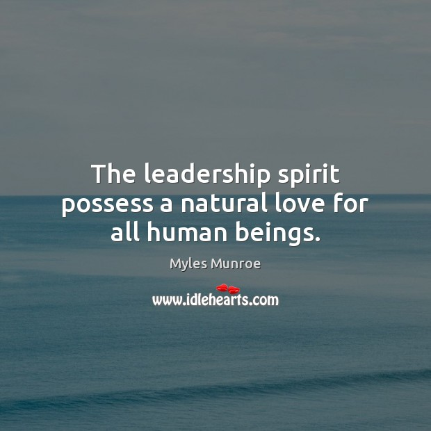 The leadership spirit possess a natural love for all human beings. Myles Munroe Picture Quote