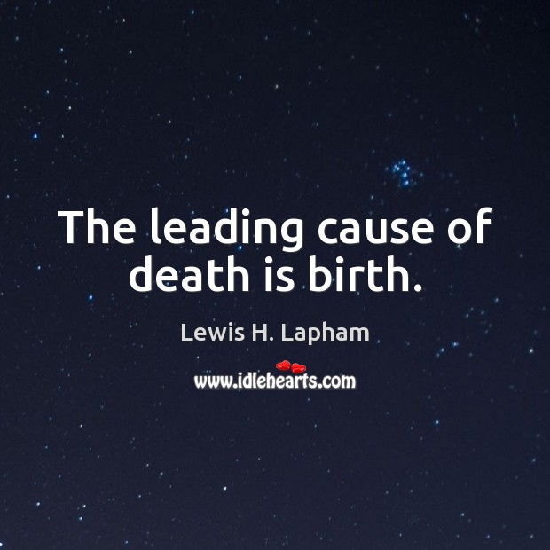 The leading cause of death is birth. Image