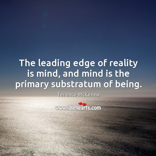 The leading edge of reality is mind, and mind is the primary substratum of being. Image