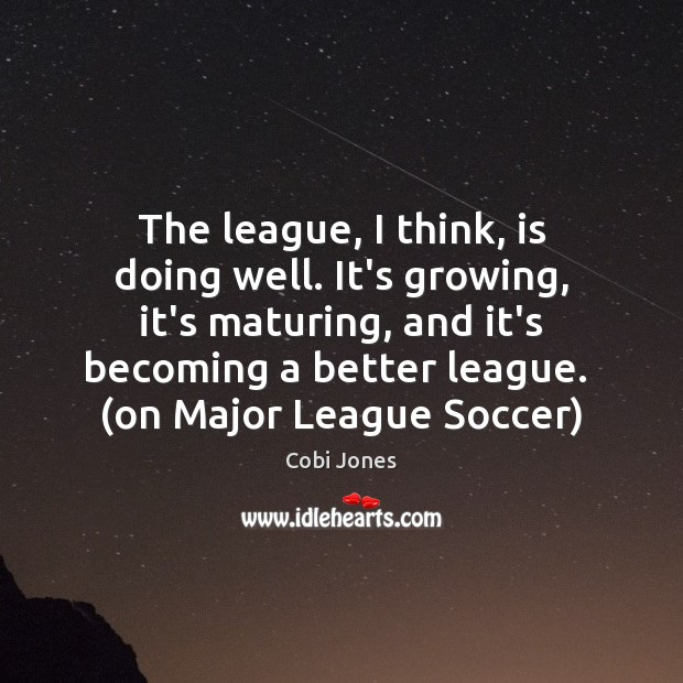 The league, I think, is doing well. It's growing, it's maturing, and Cobi Jones Picture Quote
