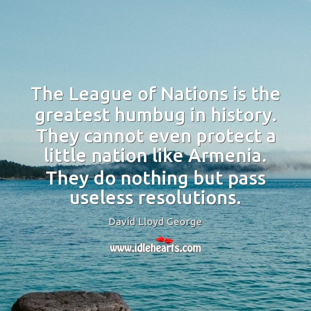 The League of Nations is the greatest humbug in history. They cannot David Lloyd George Picture Quote