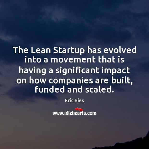 The Lean Startup has evolved into a movement that is having a Eric Ries Picture Quote