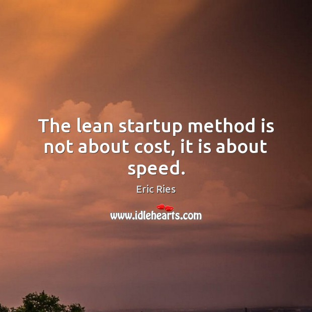 The lean startup method is not about cost, it is about speed. Eric Ries Picture Quote