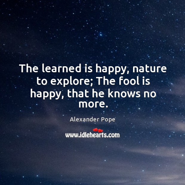 Image, The learned is happy, nature to explore; the fool is happy, that he knows no more.