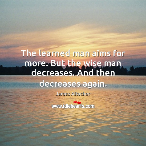 The learned man aims for more. But the wise man decreases. And then decreases again. James Altucher Picture Quote