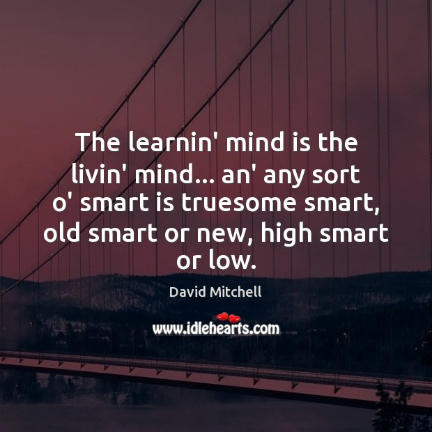 The learnin' mind is the livin' mind… an' any sort o' smart Image