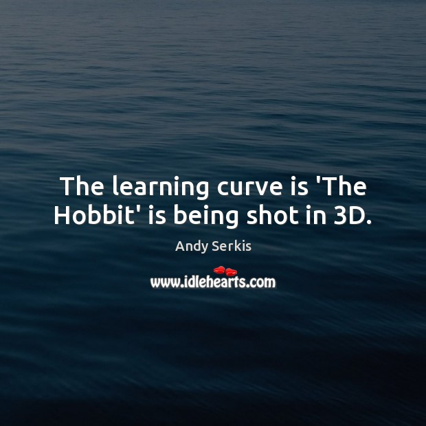 The learning curve is 'The Hobbit' is being shot in 3D. Andy Serkis Picture Quote