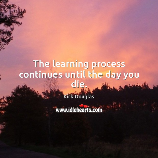 The learning process continues until the day you die. Kirk Douglas Picture Quote