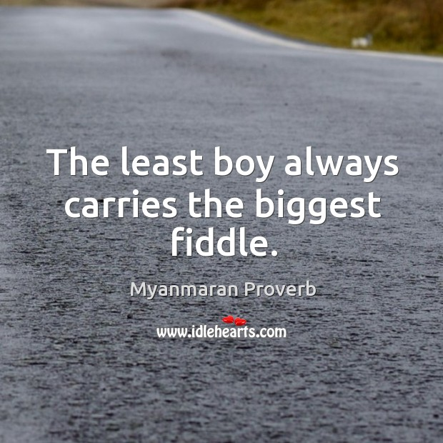 The least boy always carries the biggest fiddle. Myanmaran Proverbs Image