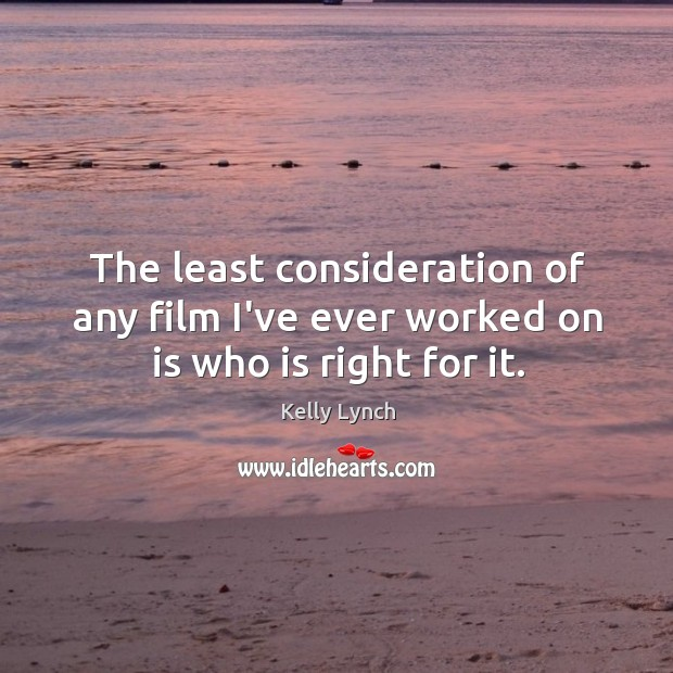 The least consideration of any film I've ever worked on is who is right for it. Image