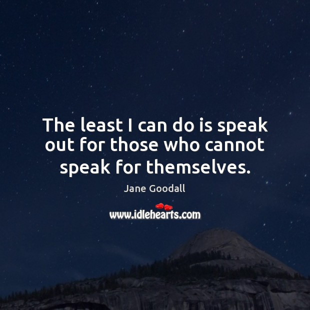 The least I can do is speak out for those who cannot speak for themselves. Jane Goodall Picture Quote