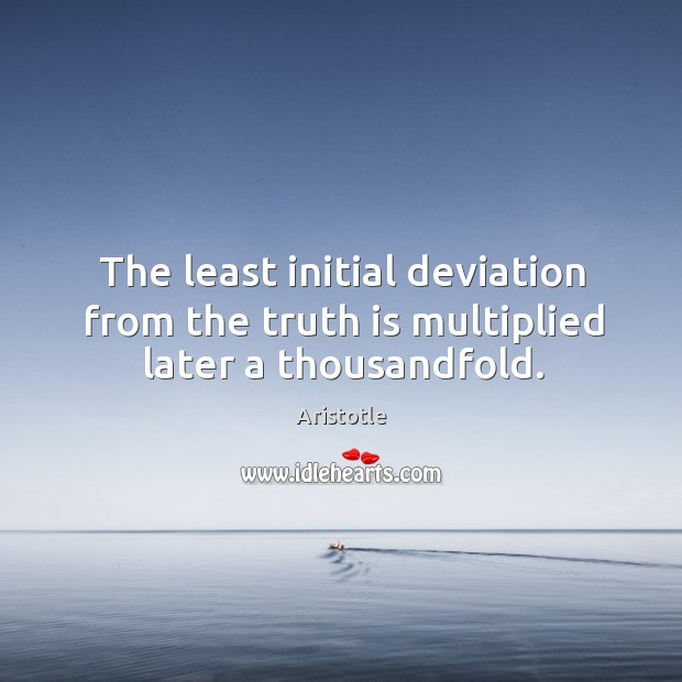 Image, The least initial deviation from the truth is multiplied later a thousandfold.