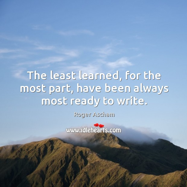 The least learned, for the most part, have been always most ready to write. Image