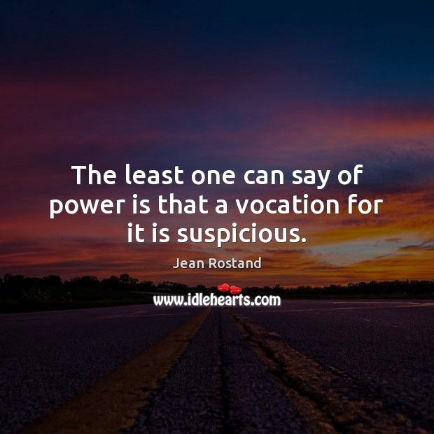 The least one can say of power is that a vocation for it is suspicious. Jean Rostand Picture Quote