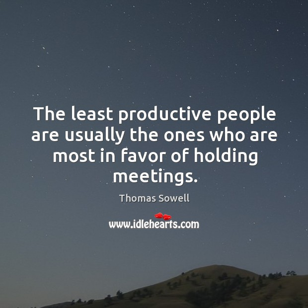 The least productive people are usually the ones who are most in favor of holding meetings. Image