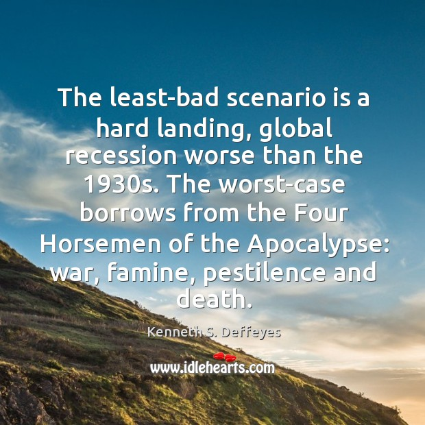 The least-bad scenario is a hard landing, global recession worse than the 1930 Kenneth S. Deffeyes Picture Quote