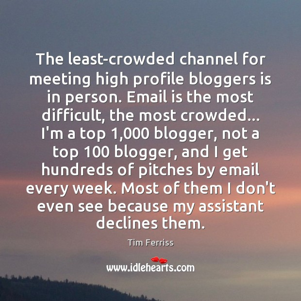 The least-crowded channel for meeting high profile bloggers is in person. Email Tim Ferriss Picture Quote