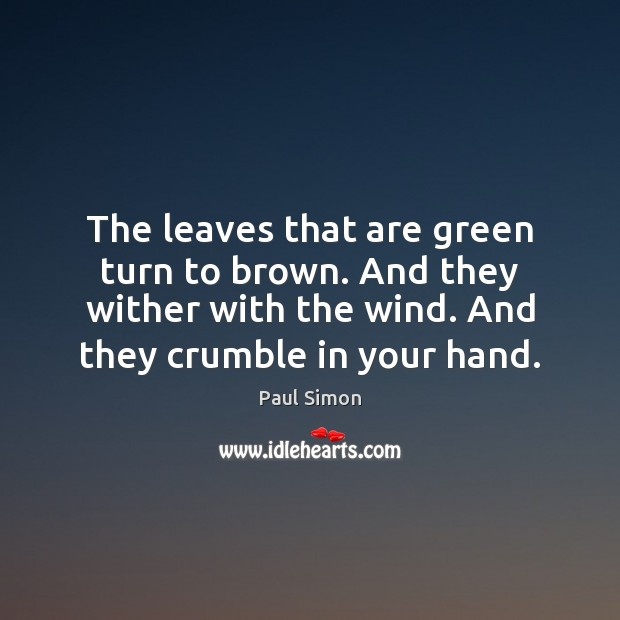 The leaves that are green turn to brown. And they wither with Paul Simon Picture Quote